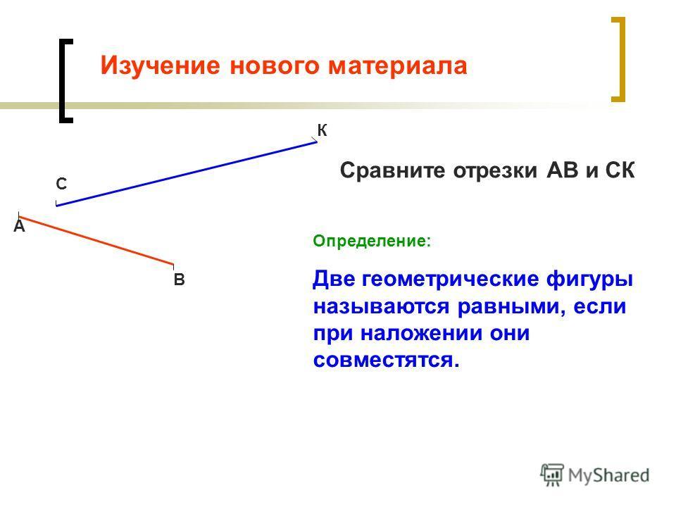 Изучение нового материала С К А В Сравните отрезки АВ и СК Определение: Две геометрические фигуры называются равными, если при наложении они совместятся.
