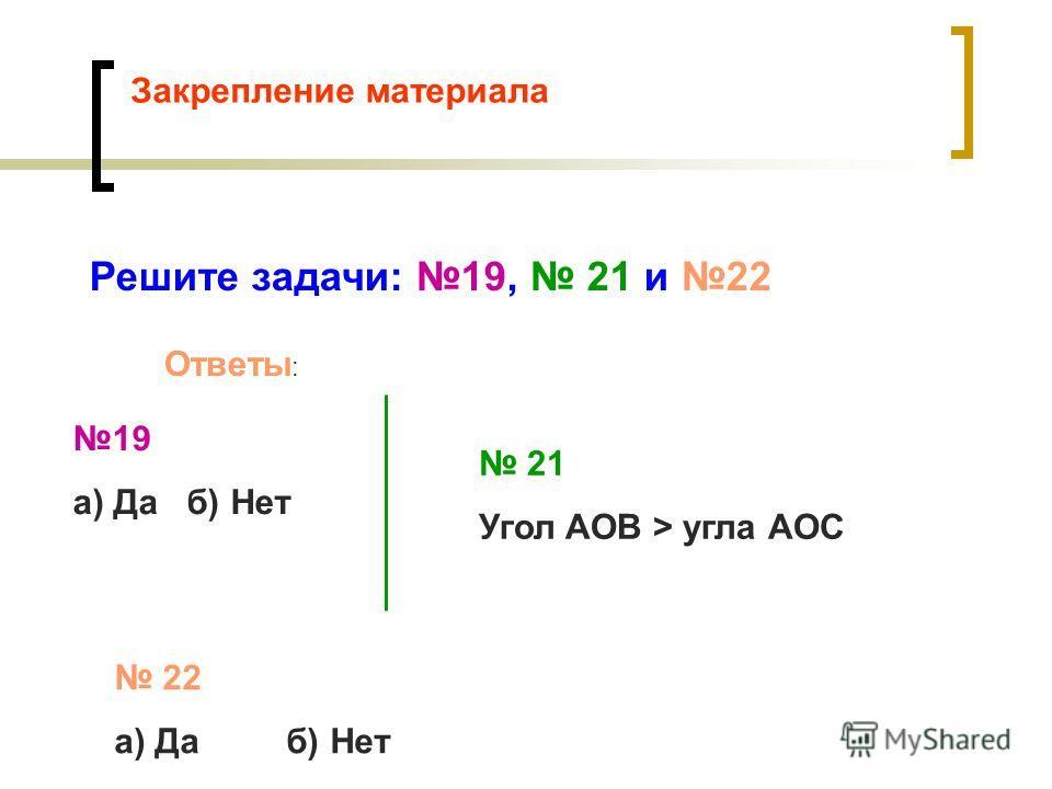 Закрепление материала Решите задачи: 19, 21 и 22 Ответы : 19 а) Да б) Нет 21 Угол АОВ > угла АОС 22 а) Да б) Нет
