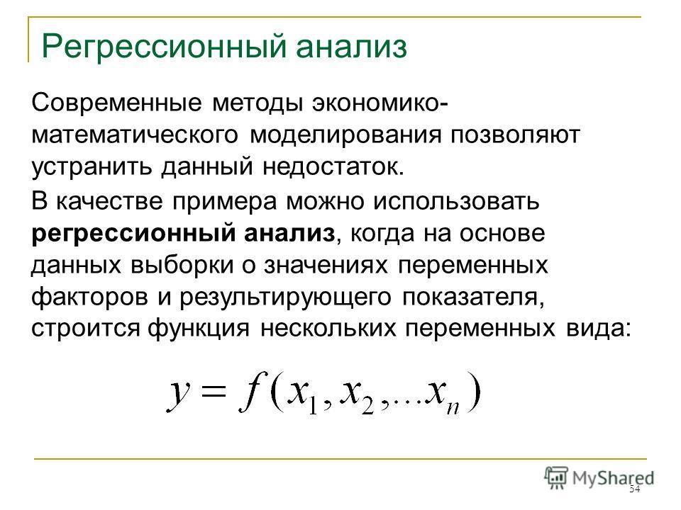54 Регрессионный анализ Современные методы экономико- математического моделирования позволяют устранить данный недостаток. В качестве примера можно использовать регрессионный анализ, когда на основе данных выборки о значениях переменных факторов и ре