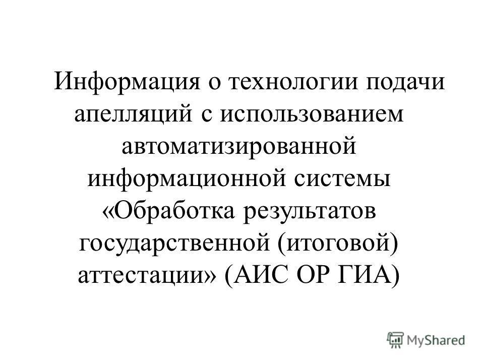 Информация о технологии подачи апелляций с использованием автоматизированной информационной системы «Обработка результатов государственной (итоговой) аттестации» (АИС ОР ГИА)