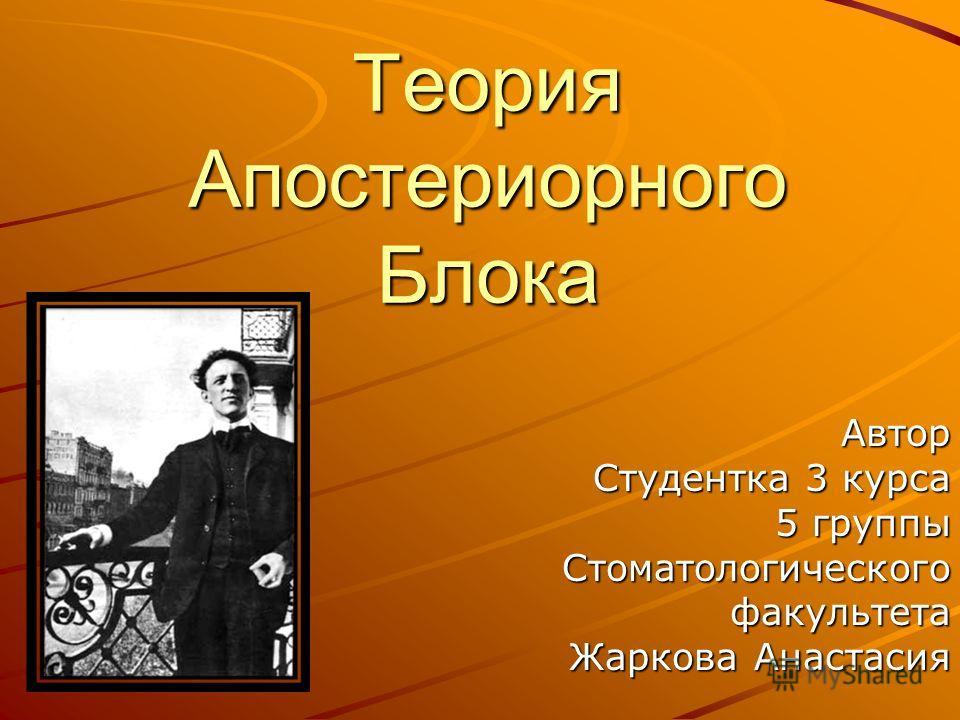 Теория Апостериорного Блока Автор Студентка 3 курса 5 группы Стоматологическогофакультета Жаркова Анастасия