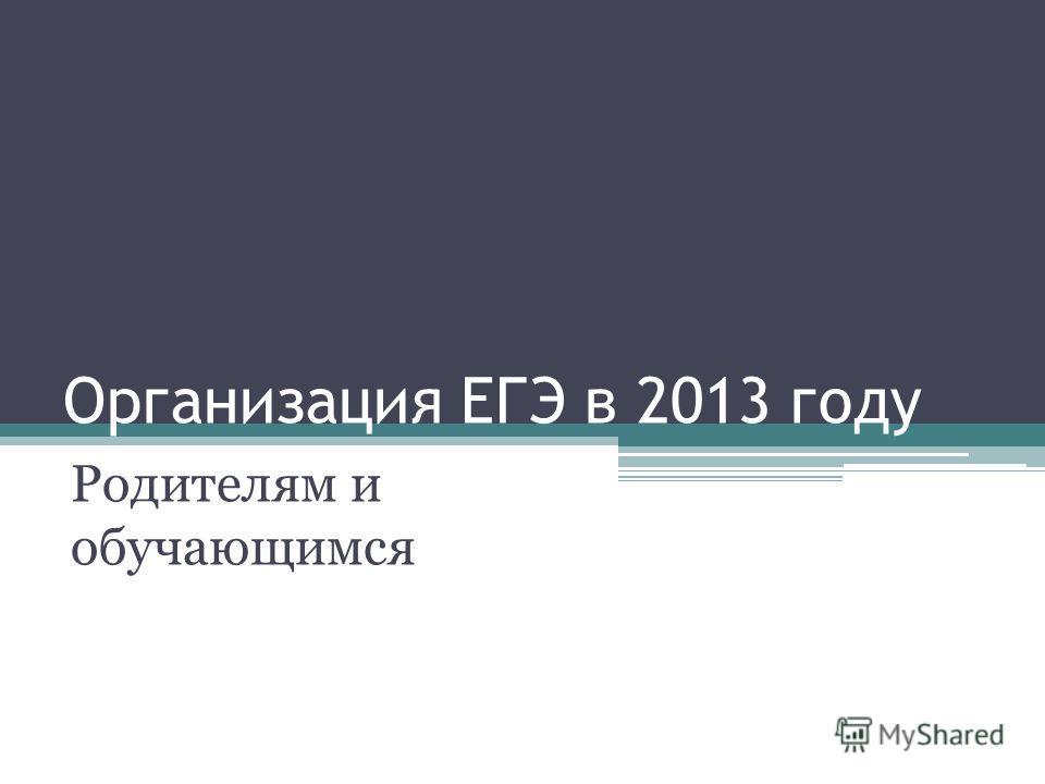 Организация ЕГЭ в 2013 году Родителям и обучающимся
