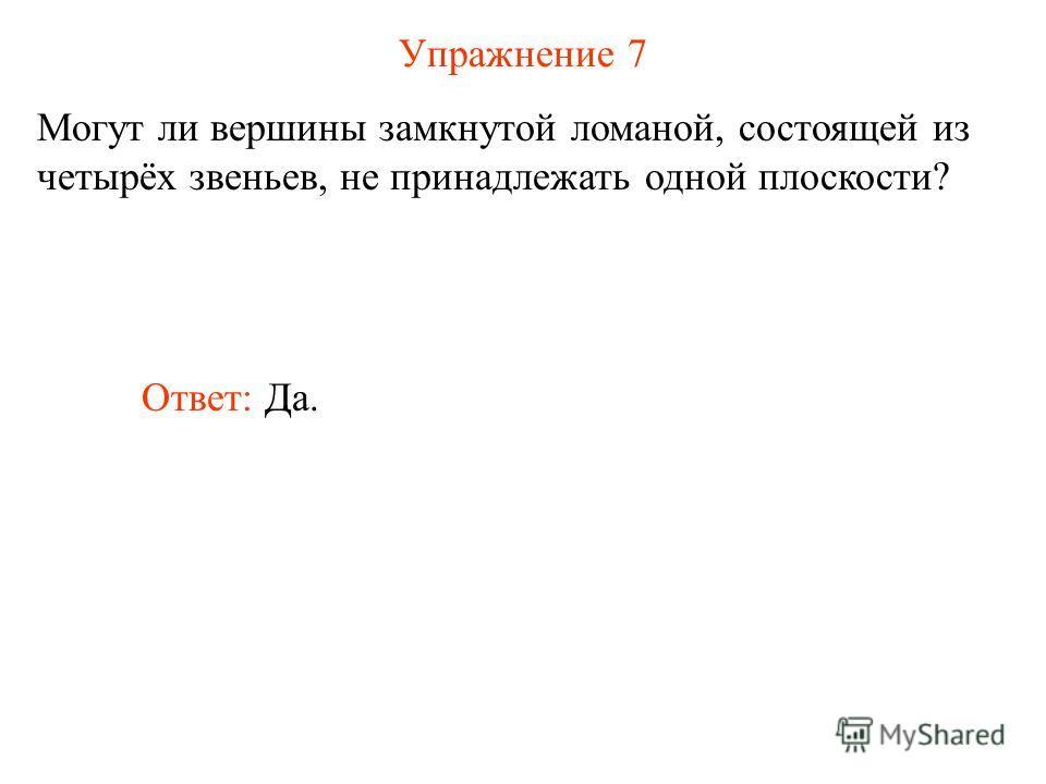 Упражнение 7 Могут ли вершины замкнутой ломаной, состоящей из четырёх звеньев, не принадлежать одной плоскости? Ответ: Да.