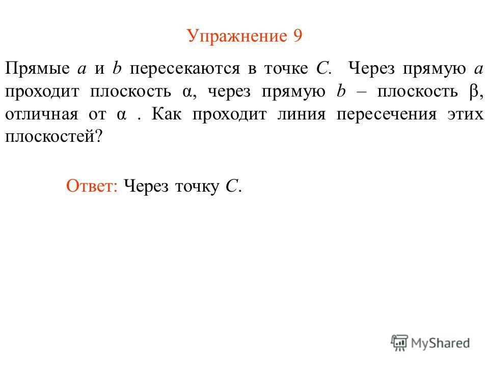 Упражнение 9 Ответ: Через точку C. Прямые a и b пересекаются в точке C. Через прямую a проходит плоскость α, через прямую b – плоскость β, отличная от α. Как проходит линия пересечения этих плоскостей?