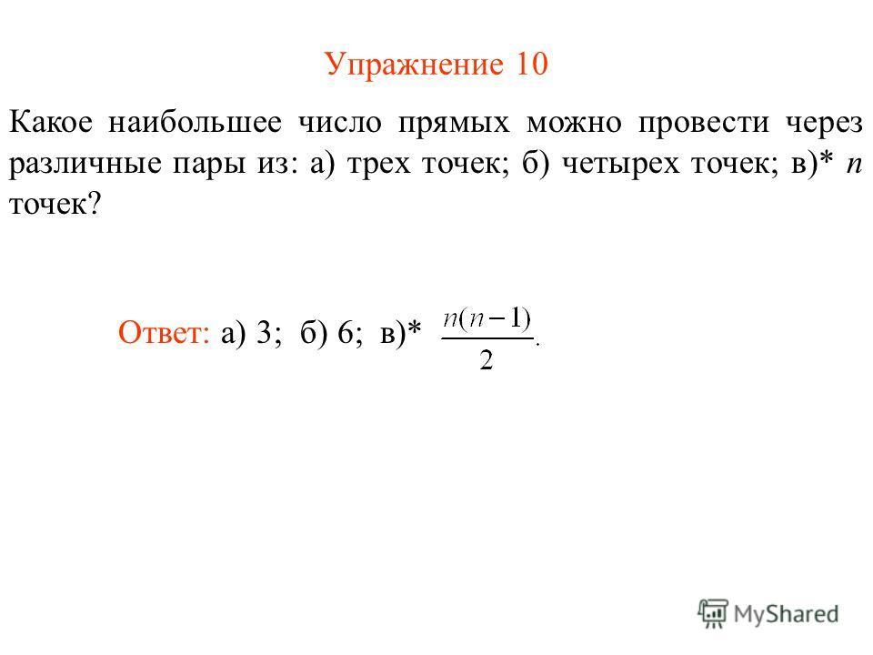 Упражнение 10 Какое наибольшее число прямых можно провести через различные пары из: а) трех точек; б) четырех точек; в)* n точек? Ответ: а) 3;б) 6; в)*