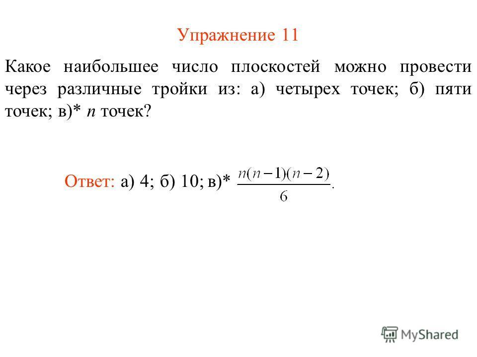 Упражнение 11 Какое наибольшее число плоскостей можно провести через различные тройки из: а) четырех точек; б) пяти точек; в)* n точек? Ответ: а) 4;б) 10; в)*