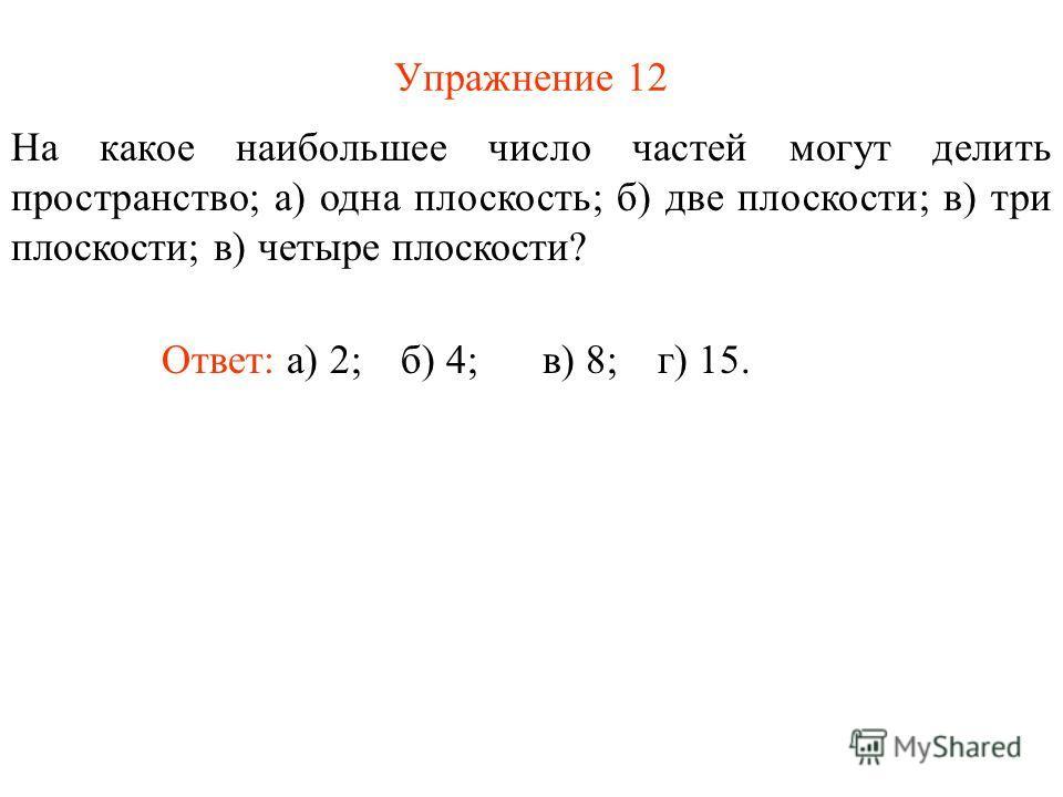 Упражнение 12 На какое наибольшее число частей могут делить пространство; а) одна плоскость; б) две плоскости; в) три плоскости; в) четыре плоскости? Ответ: а) 2;б) 4;в) 8;г) 15.