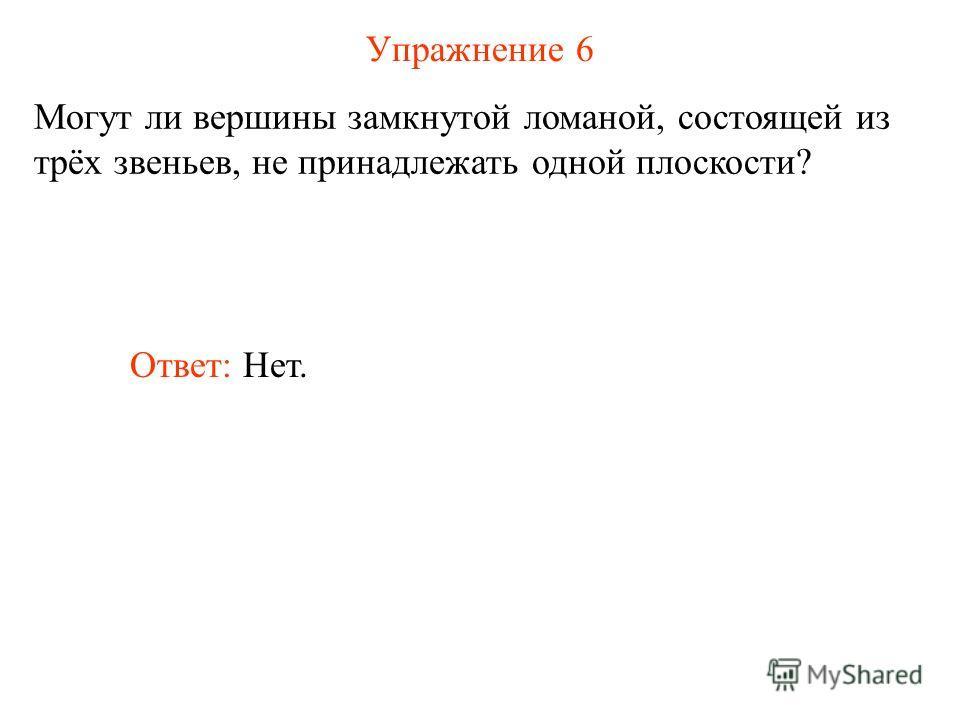 Упражнение 6 Могут ли вершины замкнутой ломаной, состоящей из трёх звеньев, не принадлежать одной плоскости? Ответ: Нет.