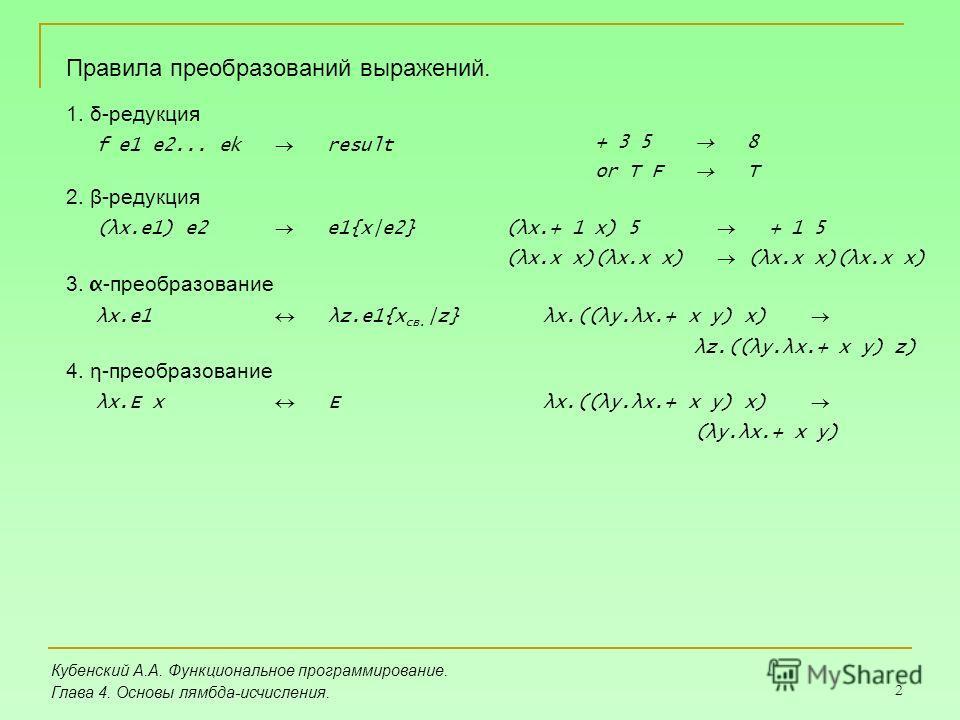 2 Кубенский А.А. Функциональное программирование. Глава 4. Основы лямбда-исчисления. Правила преобразований выражений. 1. δ-редукция f e1 e2... ek result + 3 5 8 or T F T 2. β-редукция (λx.e1) e2 e1{x|e2}(λx.+ 1 x) 5 + 1 5 (λx.x x)(λx.x x) 3. α -прео