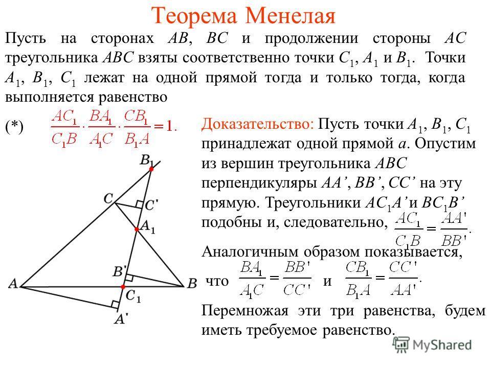 Теорема Менелая Пусть на сторонах AB, BC и продолжении стороны AC треугольника ABC взяты соответственно точки C 1, A 1 и B 1. Точки A 1, B 1, C 1 лежат на одной прямой тогда и только тогда, когда выполняется равенство (*) Доказательство: Пусть точки
