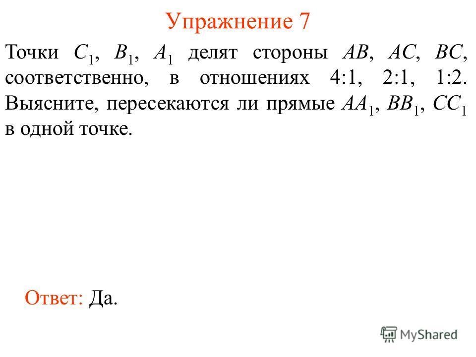 Упражнение 7 Точки C 1, B 1, A 1 делят стороны AB, AC, BC, соответственно, в отношениях 4:1, 2:1, 1:2. Выясните, пересекаются ли прямые AA 1, BB 1, CC 1 в одной точке. Ответ: Да.
