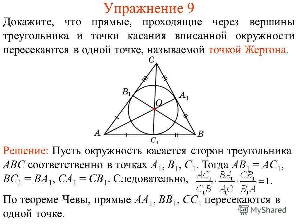 Упражнение 9 Докажите, что прямые, проходящие через вершины треугольника и точки касания вписанной окружности пересекаются в одной точке, называемой точкой Жергона. Решение: Пусть окружность касается сторон треугольника ABC соответственно в точках A
