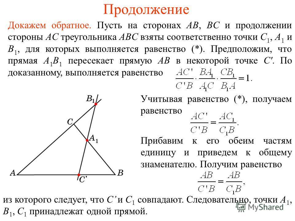 Продолжение Докажем обратное. Пусть на сторонах AB, BC и продолжении стороны AC треугольника ABC взяты соответственно точки C 1, A 1 и B 1, для которых выполняется равенство (*). Предположим, что прямая A 1 B 1 пересекает прямую AB в некоторой точке