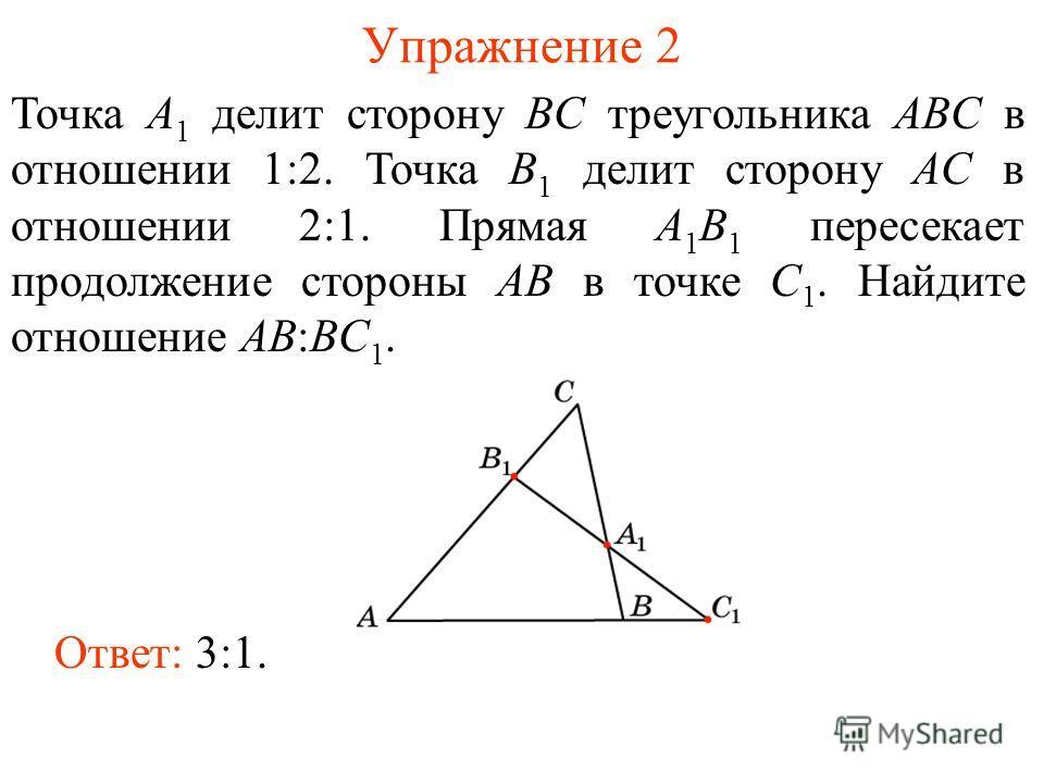 Упражнение 2 Точка A 1 делит сторону BC треугольника ABC в отношении 1:2. Точка B 1 делит сторону AC в отношении 2:1. Прямая A 1 B 1 пересекает продолжение стороны AB в точке C 1. Найдите отношение AB:BC 1. Ответ: 3:1.