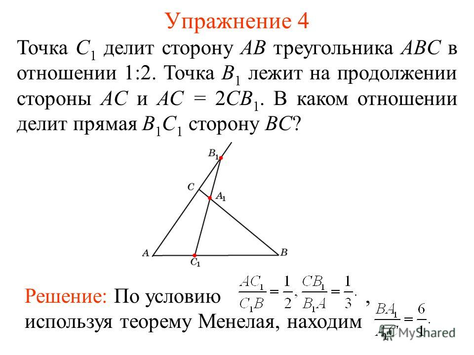 Упражнение 4 Точка C 1 делит сторону AB треугольника ABC в отношении 1:2. Точка B 1 лежит на продолжении стороны AC и AC = 2CB 1. В каком отношении делит прямая B 1 C 1 сторону BC? Решение: По условию, используя теорему Менелая, находим