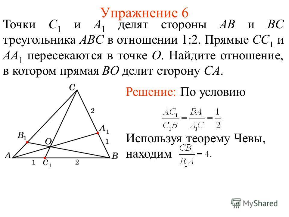 Упражнение 6 Точки C 1 и A 1 делят стороны AB и BC треугольника ABC в отношении 1:2. Прямые CC 1 и AA 1 пересекаются в точке O. Найдите отношение, в котором прямая BO делит сторону CA. Решение: По условию Используя теорему Чевы, находим