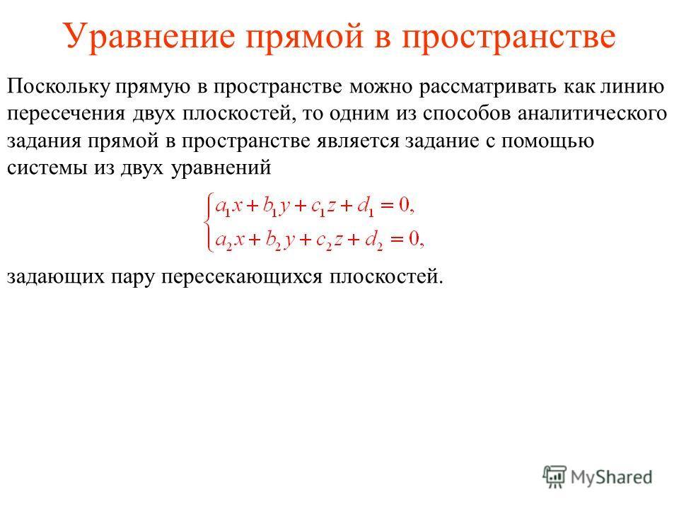 Уравнение прямой в пространстве Поскольку прямую в пространстве можно рассматривать как линию пересечения двух плоскостей, то одним из способов аналитического задания прямой в пространстве является задание с помощью системы из двух уравнений задающих