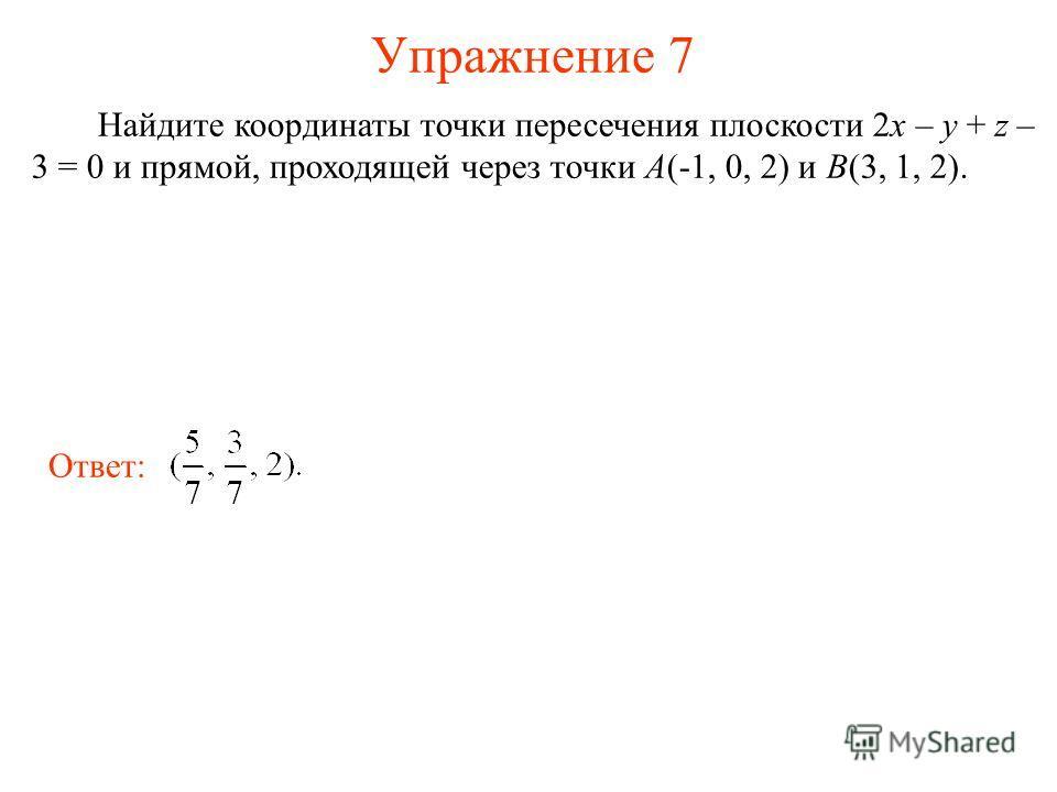 Упражнение 7 Найдите координаты точки пересечения плоскости 2x – y + z – 3 = 0 и прямой, проходящей через точки A(-1, 0, 2) и B(3, 1, 2). Ответ: