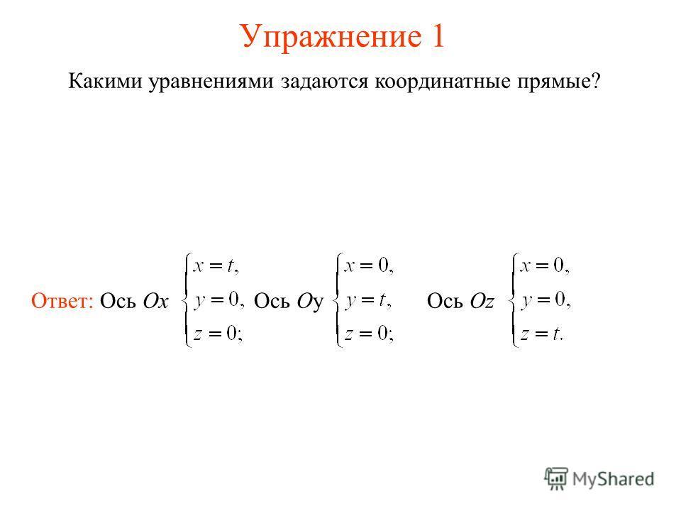 Упражнение 1 Какими уравнениями задаются координатные прямые? Ответ: Ось Ox Ось Oy Ось Oz