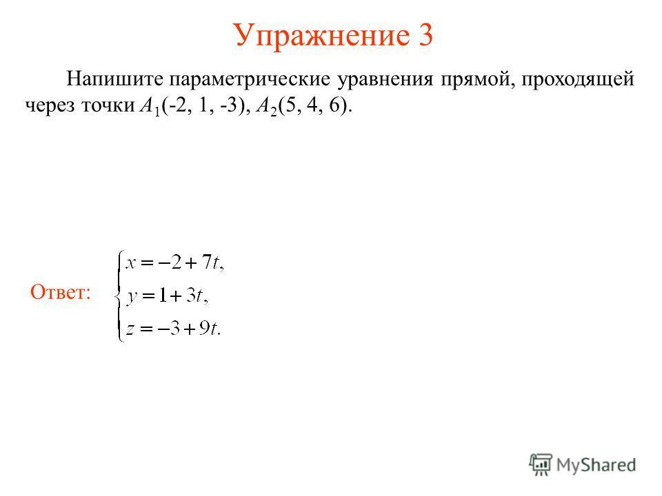 Упражнение 3 Напишите параметрические уравнения прямой, проходящей через точки А 1 (-2, 1, -3), А 2 (5, 4, 6). Ответ: