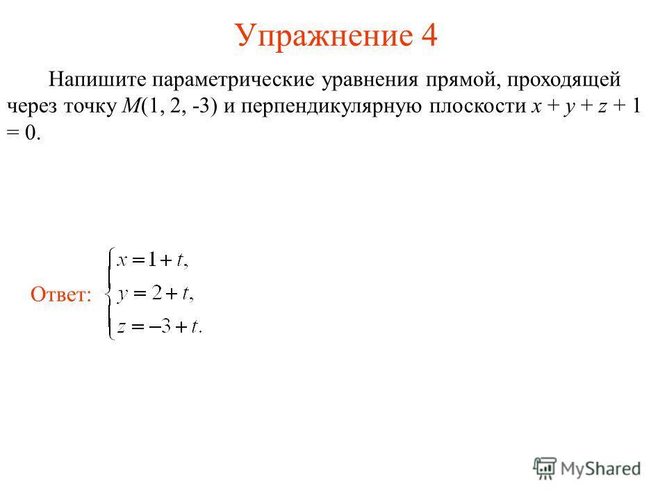Упражнение 4 Напишите параметрические уравнения прямой, проходящей через точку M(1, 2, -3) и перпендикулярную плоскости x + y + z + 1 = 0. Ответ:
