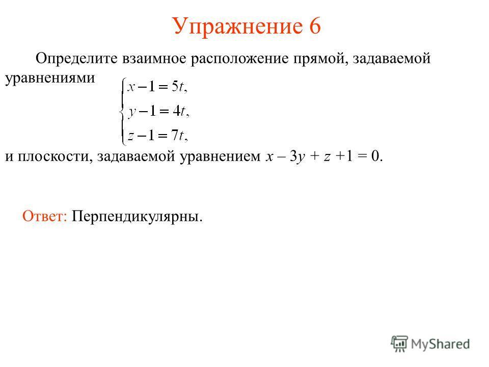 Упражнение 6 Определите взаимное расположение прямой, задаваемой уравнениями и плоскости, задаваемой уравнением x – 3y + z +1 = 0. Ответ: Перпендикулярны.