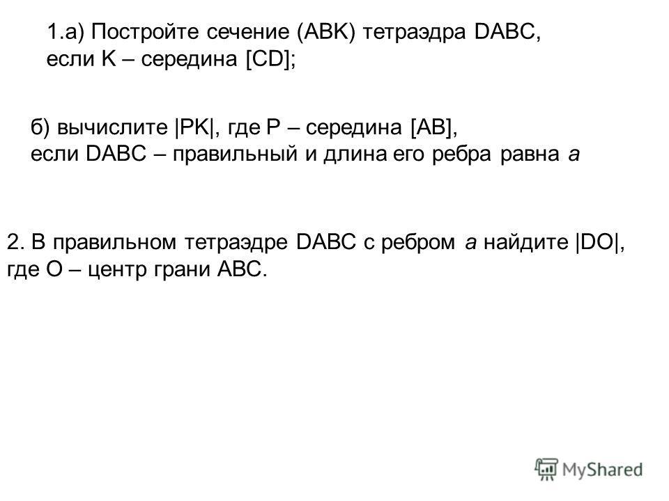 ] 1.а) Постройте сечение (ABK) тетраэдра DABC, если K – середина [CD]; б) вычислите |PK|, где Р – середина [AB], если DABC – правильный и длина его ребра равна а 2. В правильном тетраэдре DАВС c ребром а найдите |DO|, где О – центр грани АВС.