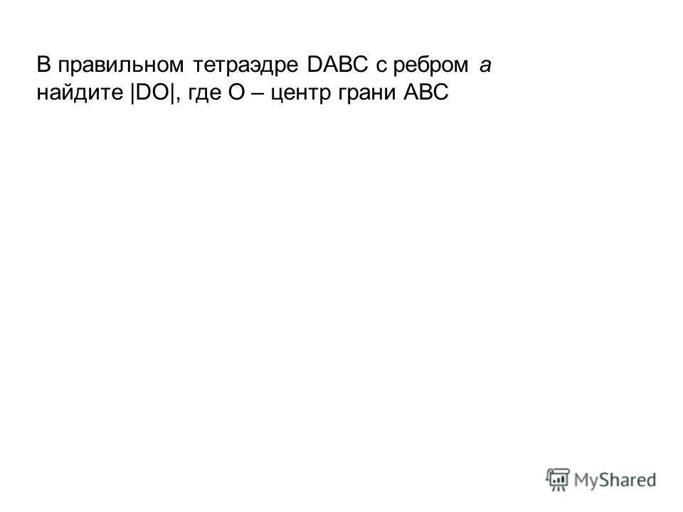 В правильном тетраэдре DАВС c ребром а найдите |DO|, где О – центр грани АВС