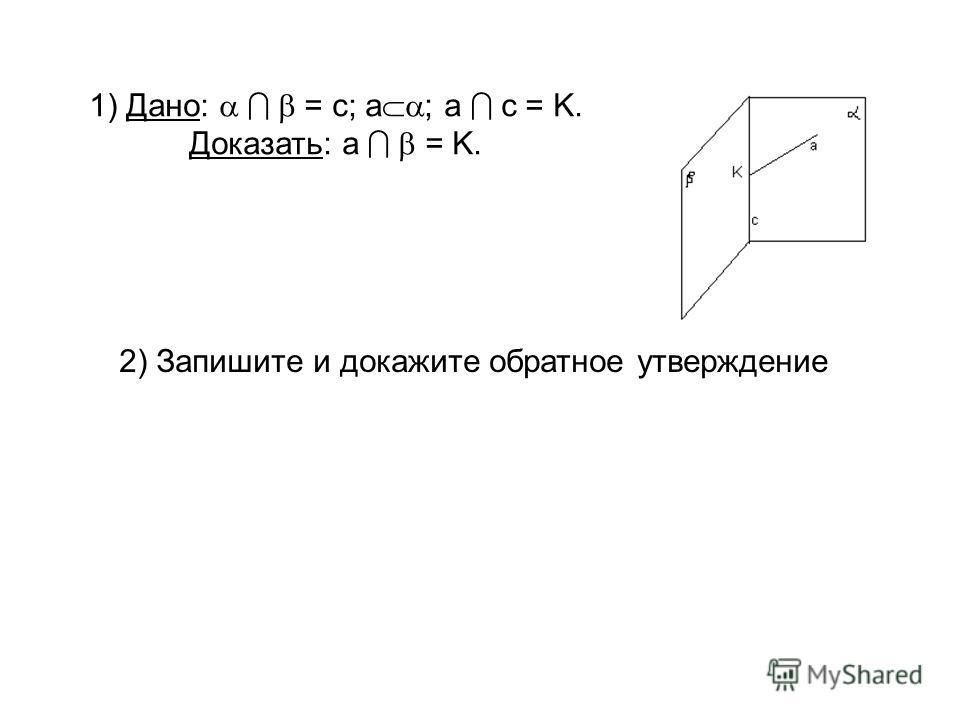 1) Дано: = c; а ; а с = K. Доказать: а = K. 2) Запишите и докажите обратное утверждение