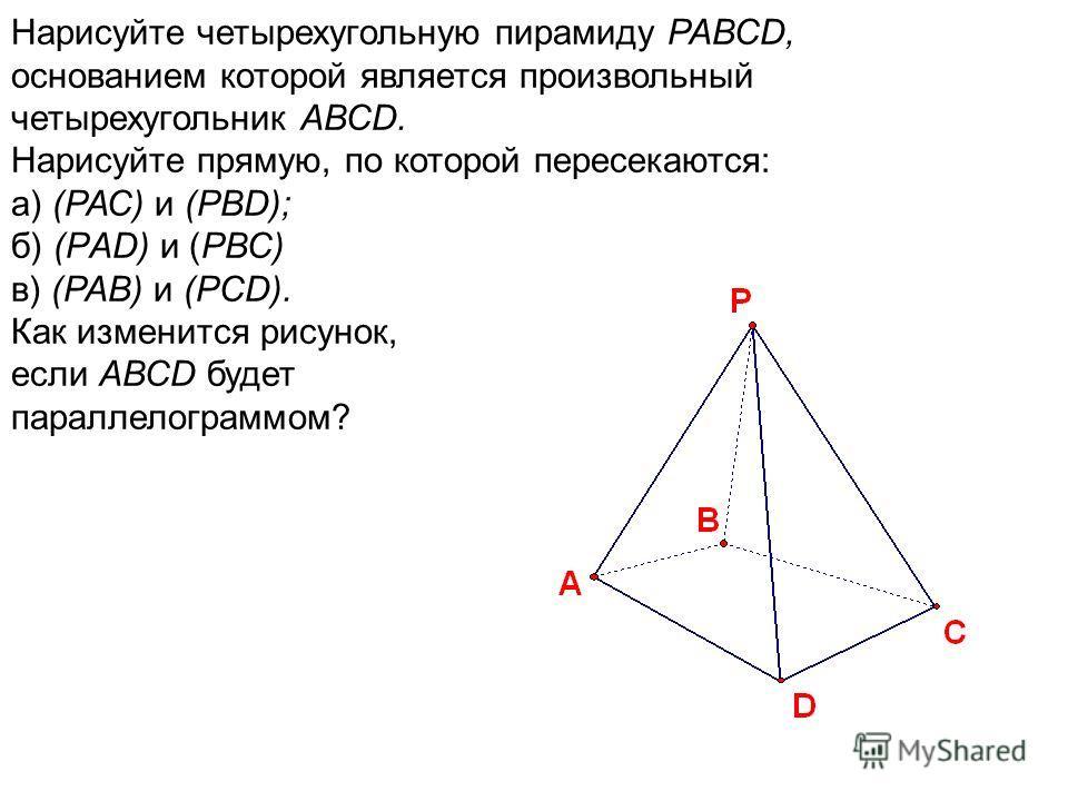 Нарисуйте четырехугольную пирамиду РАВСD, основанием которой является произвольный четырехугольник АВСD. Нарисуйте прямую, по которой пересекаются: а) (РАС) и (РВD); б) (РAD) и (РВС) в) (РАВ) и (РСD). Как изменится рисунок, если АВСD будет параллелог