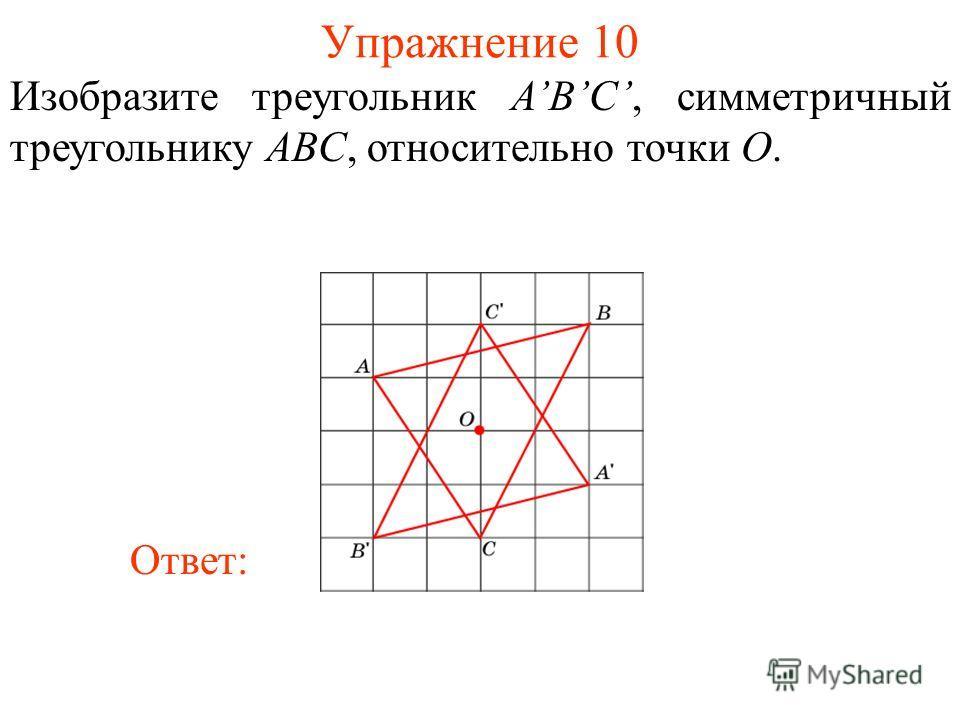 Упражнение 10 Изобразите треугольник ABС, симметричный треугольнику ABC, относительно точки O. Ответ: