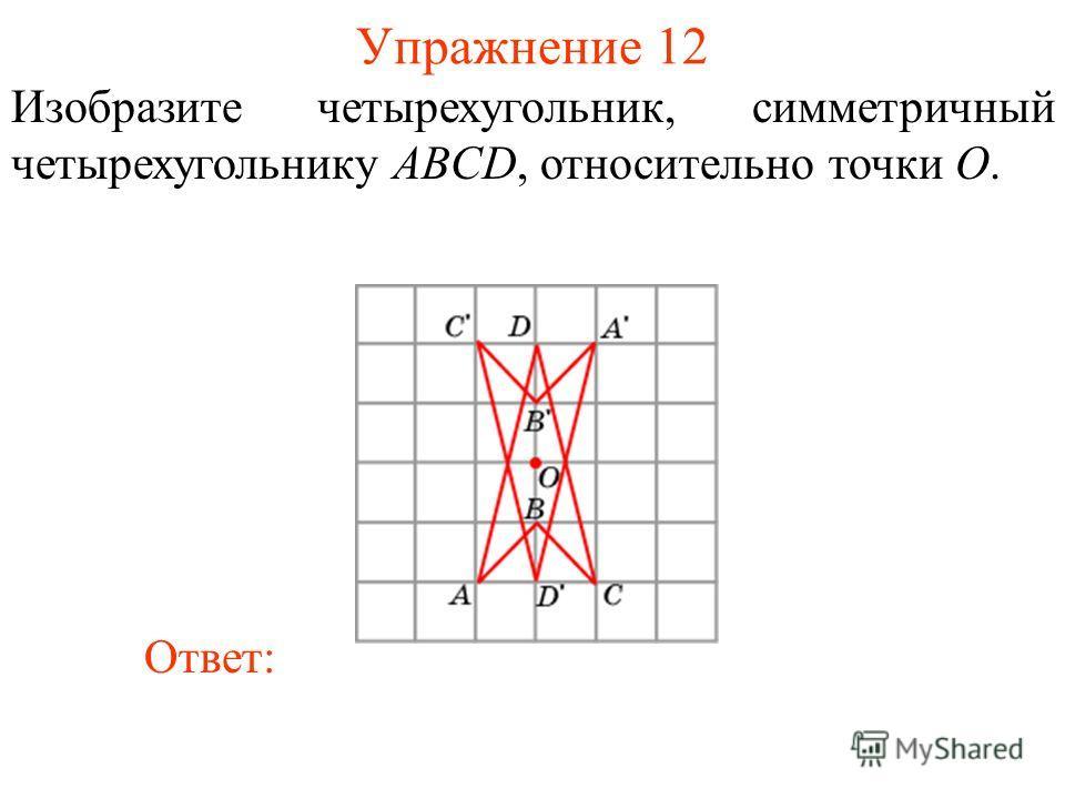 Упражнение 12 Изобразите четырехугольник, симметричный четырехугольнику ABCD, относительно точки O. Ответ: