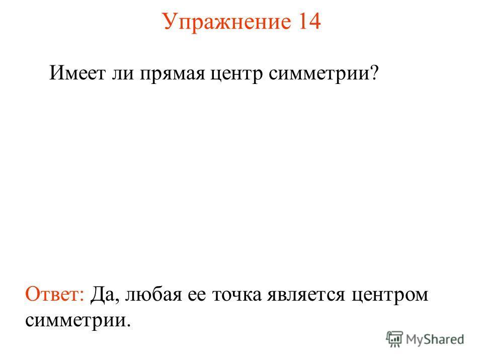 Упражнение 14 Имеет ли прямая центр симметрии? Ответ: Да, любая ее точка является центром симметрии.