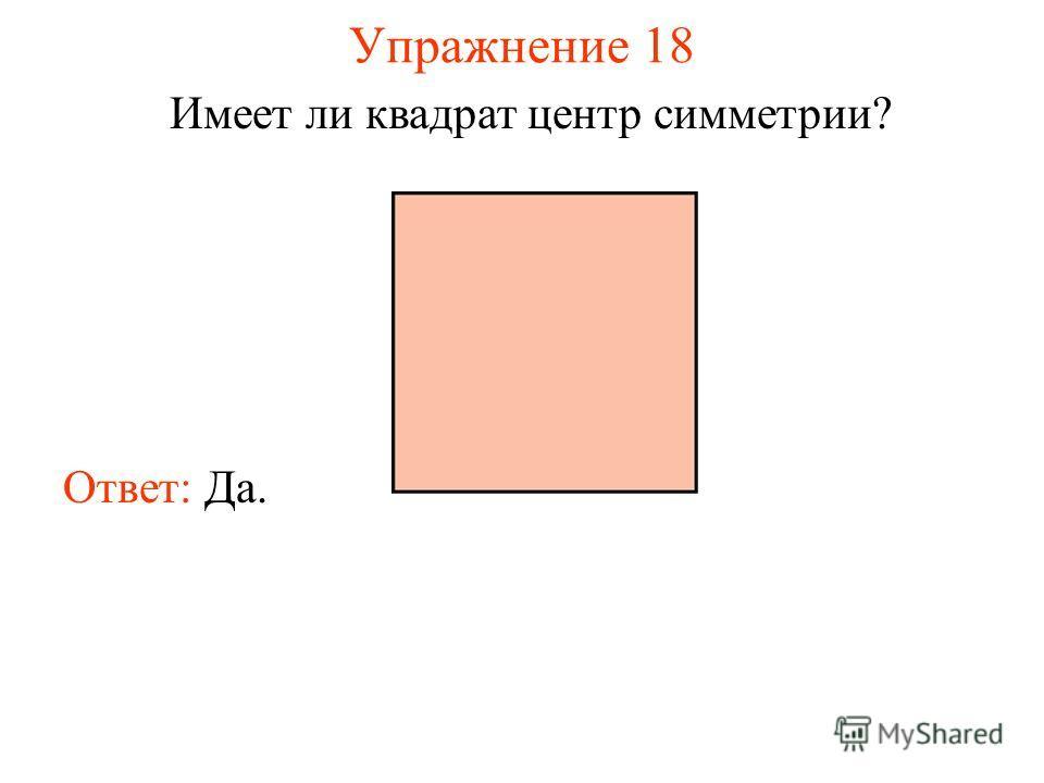 Упражнение 18 Имеет ли квадрат центр симметрии? Ответ: Да.