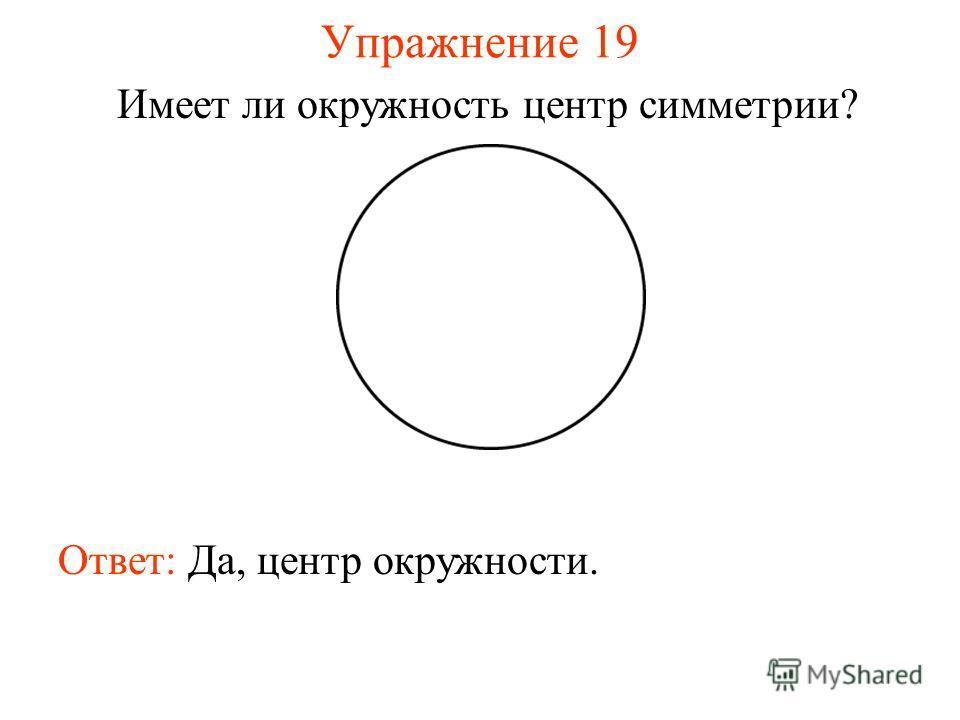 Упражнение 19 Имеет ли окружность центр симметрии? Ответ: Да, центр окружности.
