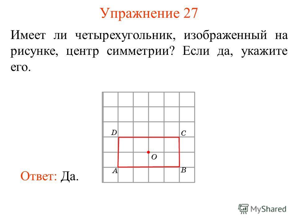 Упражнение 27 Имеет ли четырехугольник, изображенный на рисунке, центр симметрии? Если да, укажите его. Ответ: Да.