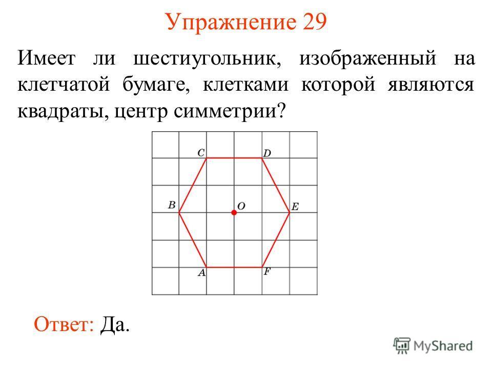 Упражнение 29 Имеет ли шестиугольник, изображенный на клетчатой бумаге, клетками которой являются квадраты, центр симметрии? Ответ: Да.