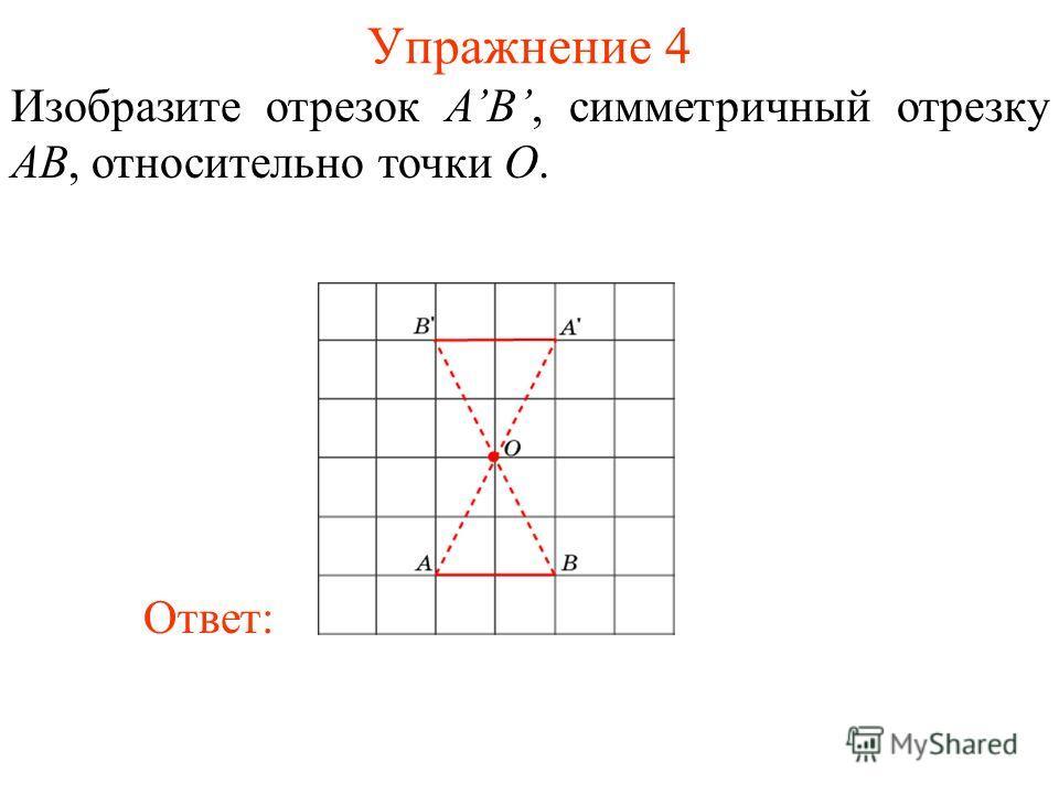 Упражнение 4 Изобразите отрезок AB, симметричный отрезку AB, относительно точки O. Ответ: