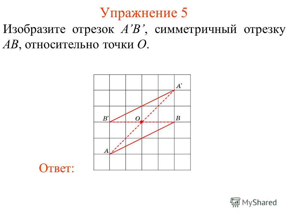 Упражнение 5 Изобразите отрезок AB, симметричный отрезку AB, относительно точки O. Ответ: