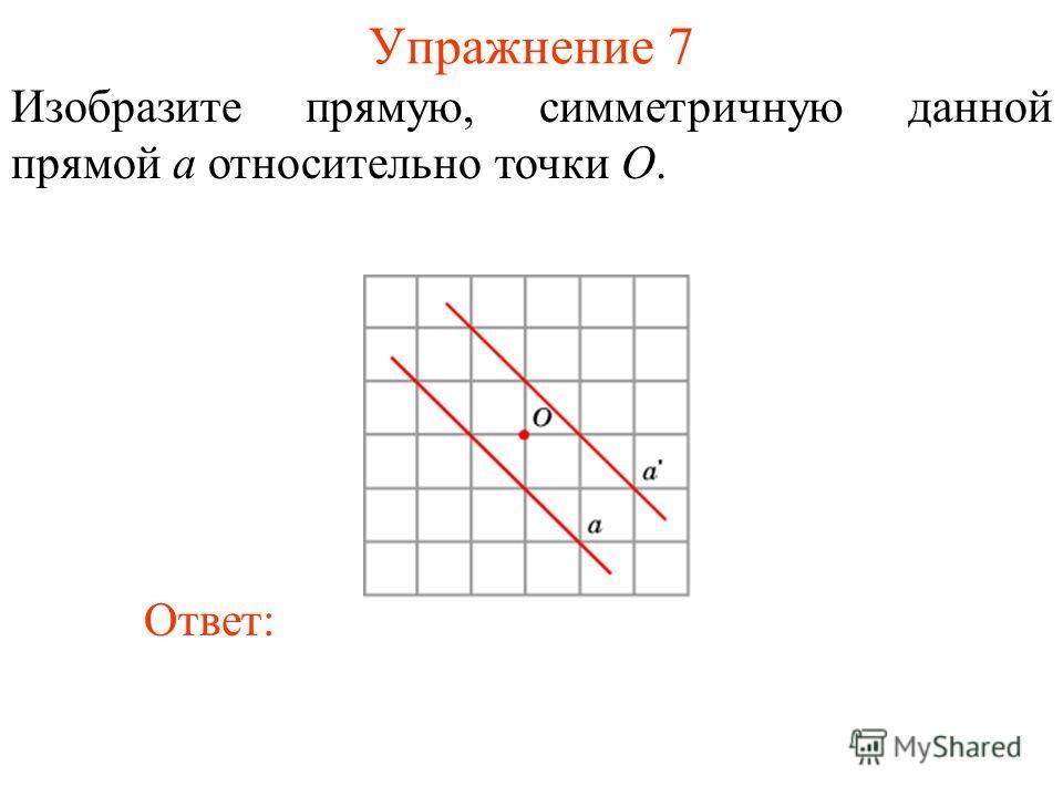 Упражнение 7 Изобразите прямую, симметричную данной прямой a относительно точки O. Ответ: