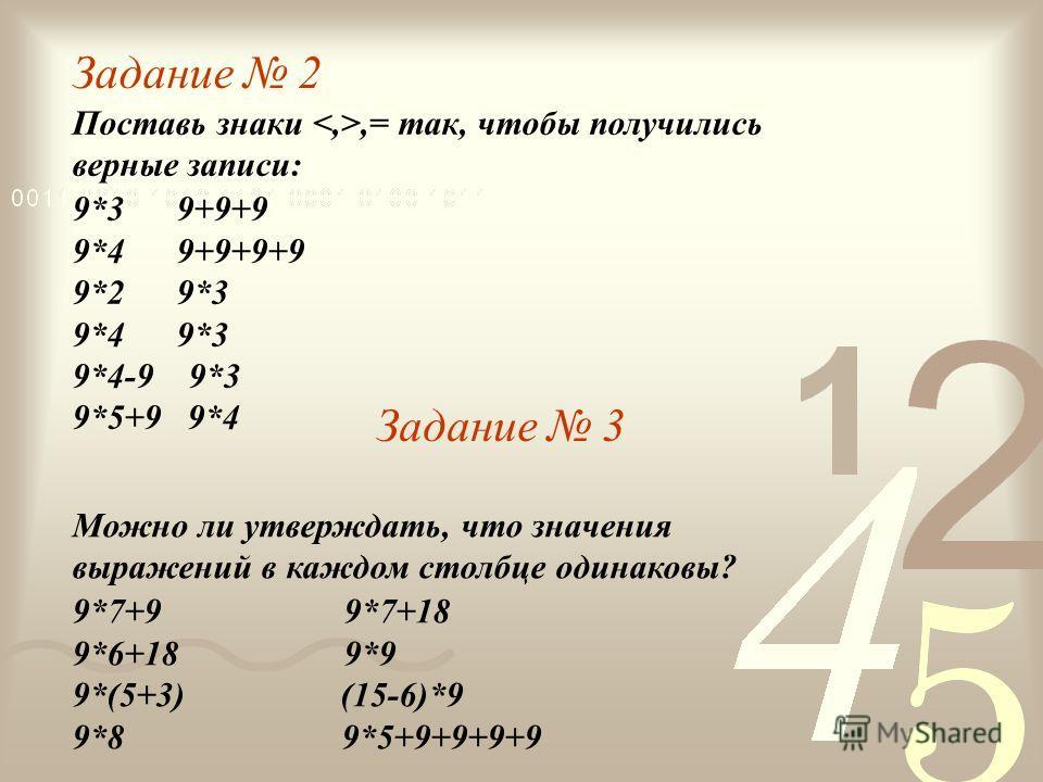 Задание 2 Поставь знаки,= так, чтобы получились верные записи: 9*3 9+9+9 9*4 9+9+9+9 9*2 9*3 9*4 9*3 9*4-9 9*3 9*5+9 9*4 Задание 3 Можно ли утверждать, что значения выражений в каждом столбце одинаковы? 9*7+9 9*7+18 9*6+18 9*9 9*(5+3) (15-6)*9 9*8 9*