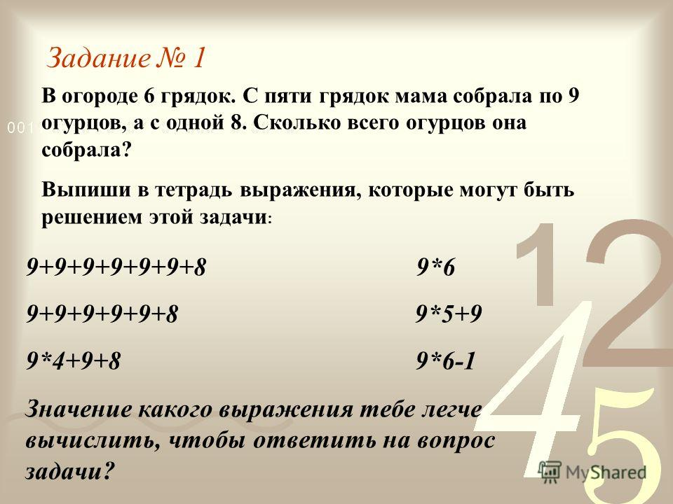Задание 1 В огороде 6 грядок. С пяти грядок мама собрала по 9 огурцов, а с одной 8. Сколько всего огурцов она собрала? Выпиши в тетрадь выражения, которые могут быть решением этой задачи : 9+9+9+9+9+9+8 9*6 9+9+9+9+9+8 9*5+9 9*4+9+8 9*6-1 Значение ка