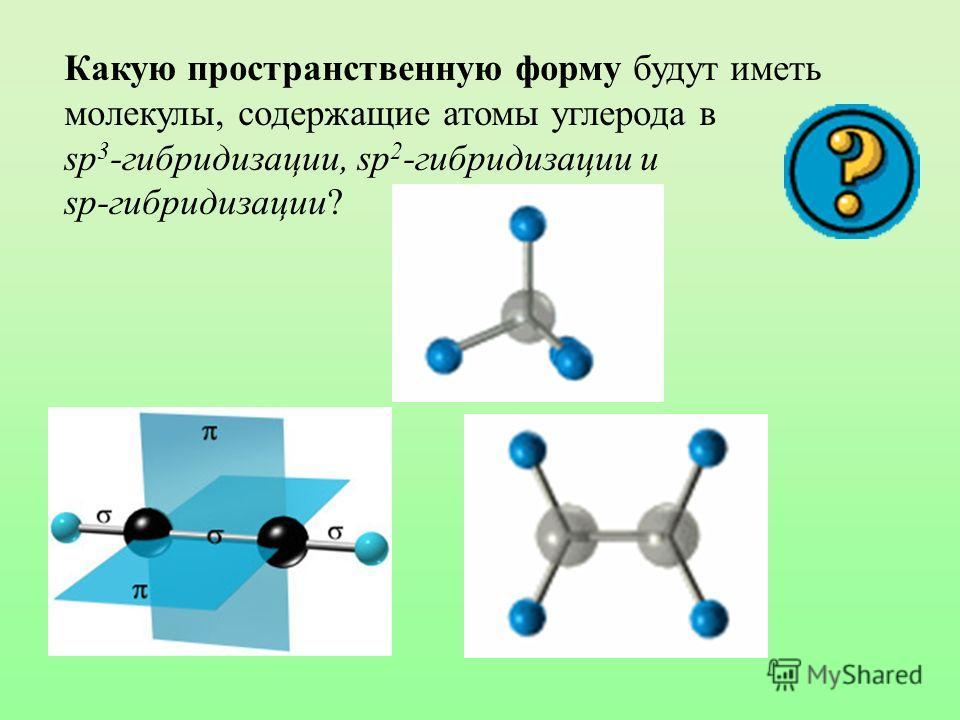 Какую пространственную форму будут иметь молекулы, содержащие атомы углерода в sp 3 -гибридизации, sp 2 -гибридизации и sp-гибридизации?