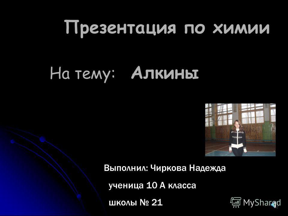 Презентация по химии На тему: Алкины Выполнил: Чиркова Надежда ученица 10 А класса школы 21