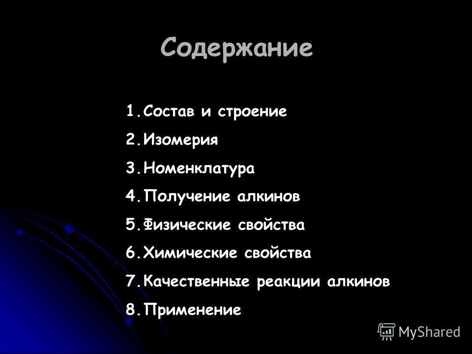 Содержание 1.Состав и строение 2.Изомерия 3.Номенклатура 4.Получение алкинов 5.Физические свойства 6.Химические свойства 7.Качественные реакции алкинов 8.Применение