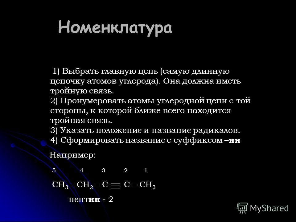 Номенклатура 1) Выбрать главную цепь (самую длинную цепочку атомов углерода). Она должна иметь тройную связь. 2) Пронумеровать атомы углеродной цепи с той стороны, к которой ближе всего находится тройная связь. 3) Указать положение и название радикал