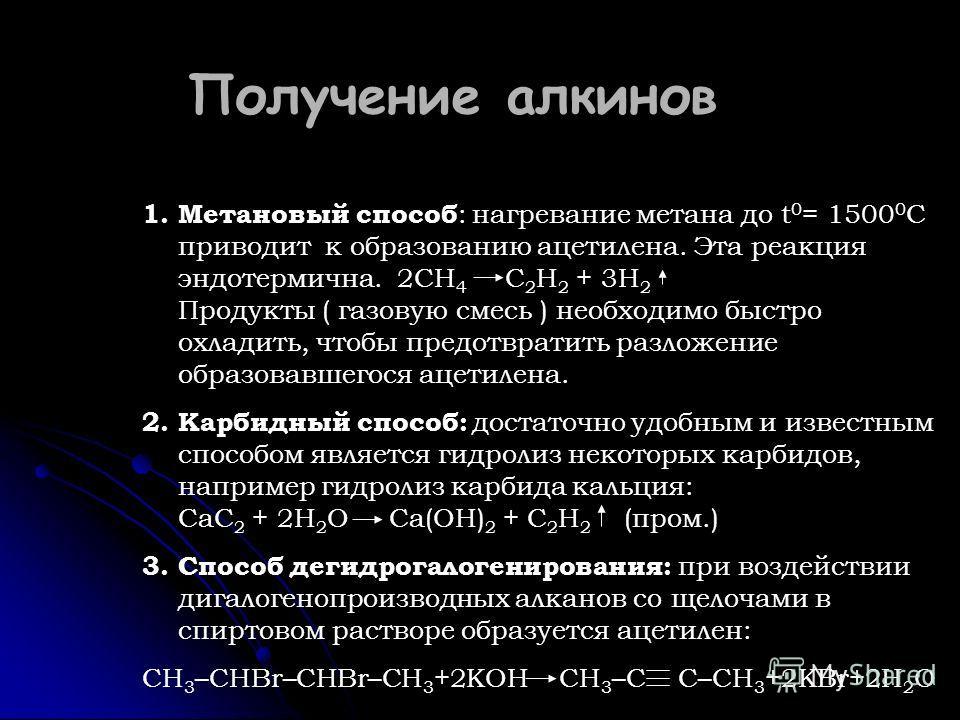 Получение алкинов 1.Метановый способ : нагревание метана до t 0 = 1500 0 C приводит к образованию ацетилена. Эта реакция эндотермична. 2CH 4 C 2 H 2 + 3H 2 Продукты ( газовую смесь ) необходимо быстро охладить, чтобы предотвратить разложение образова