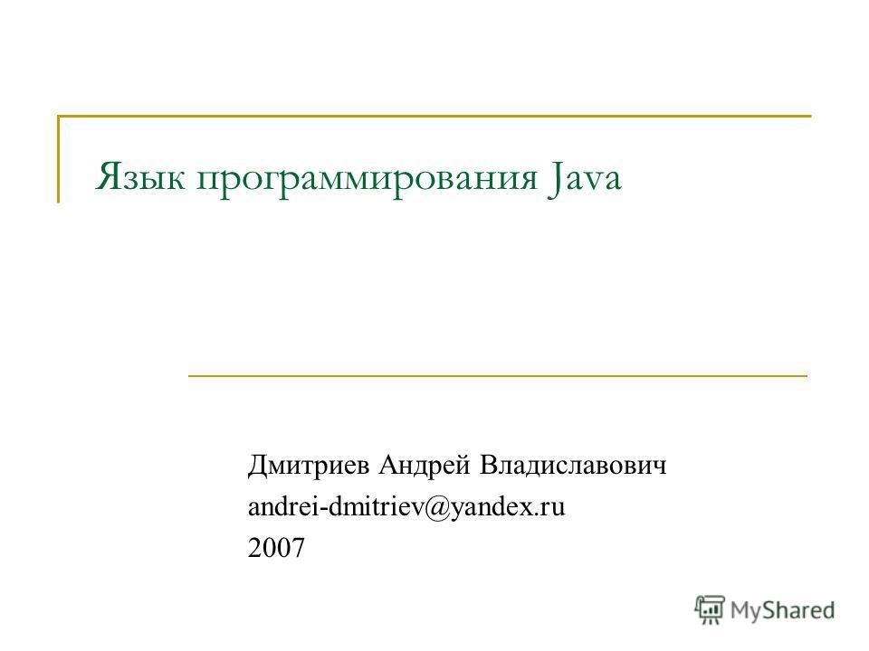 Язык программирования Java Дмитриев Андрей Владиславович andrei-dmitriev@yandex.ru 2007