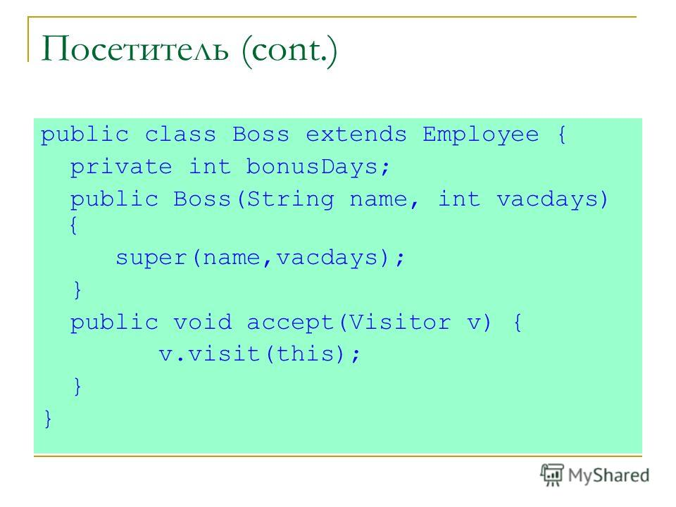 Посетитель (cont.) public class Boss extends Employee { private int bonusDays; public Boss(String name, int vacdays) { super(name,vacdays); } public void accept(Visitor v) { v.visit(this); }