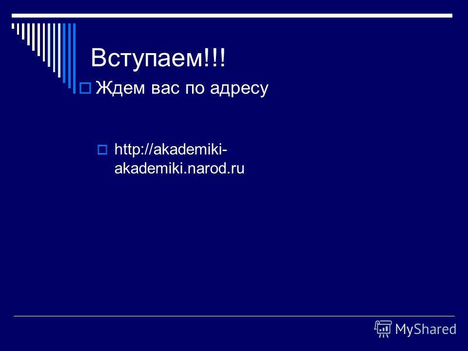 Вступаем!!! Ждем вас по адресу http://akademiki- akademiki.narod.ru